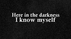 This quote sounds so dark and depressing but for me, it proves who I am. I know myself in the night because this is the place where I am truly honest with myself. There is no one here to tell me who I am. No light to shine on my insecurities. It is just me and and my true self. It is in the darkness where I grow to love myself.