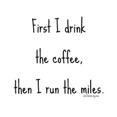 First I drink the coffee, then I run the miles.