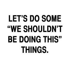 Lets do some we shouldn't be doing this things