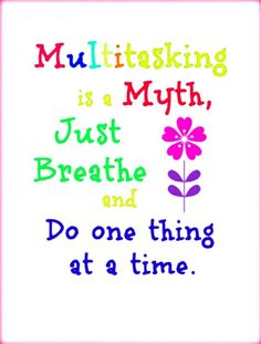 Multitasking is a myth. Just breath and do one thing at a time.