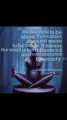 To be alone - Krishnamurti