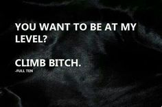 You want to be at my level? Climb bitch!!!