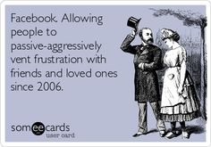 Facebook. Allowing people to passive-aggressively vent frustration with friends and loved ones since 2006.
