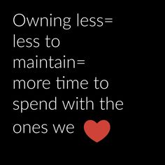 Owning less means less to maintain and more time to spend with the ones we love.