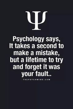psychology says, it takes a second to make a mistake, but a lifetime to try and forget it was your fault.