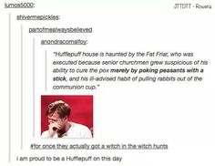 Hufflepuff house is haunted by the Fat Friar, who was executed because senior churchmen grew suspicious of his ability to cure the pox merely by poking peasants with a stick, and his ill-advised habit of pulling rabbits out of the communion cup. Harry Potter Universal, Harry Potter Fandom, Harry Potter Memes, Draco, Hufflepuff Pride, Ravenclaw, Yer A Wizard Harry, Mischief Managed, Book Fandoms