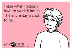 I hate when I actually have to work 8 hours. The entire day is shot to hell.