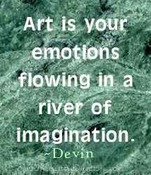 Art Is Your Emotions flowing in a river of imagination ~