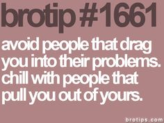 avoid people that drag you into their problems. chill with people that pull you out of yours.