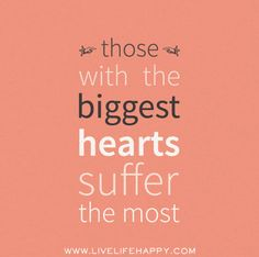 Those with the biggest hearts suffer the most. by deeplifequotes, via Flickr