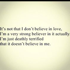 :)  Sad but true sometimes, isn;t it? One more thing to work on.....repeat to yourself LOVE DOES BELIEVE IN ME!! Repeat every day till you believe it.