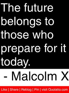 The future belongs to those who prepare for it today. - Malcolm X #quotes #quotations