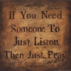 If you need someone to just listen, then just pray. Pray each day. Pray without ceasing. Without faith, it is impossible to please God. Just Pray, Just For You, Let's Pray, Sainte Therese De Lisieux, Great Quotes, Inspirational Quotes, Awesome Quotes, Motivational, Power Of Prayer
