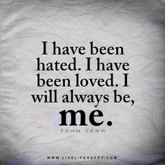 Live life happy quote: I have been hated. I have been loved. I will always be, me. - John Cena