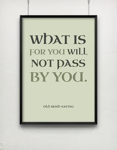 What is for you will not pass by you. Irish saying