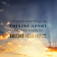 Inspirational Quote- Sometimes when things are falling apart they may actually be falling into place.