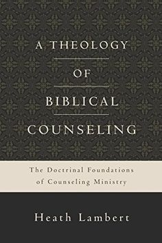 A Theology of Biblical Counseling: The Doctrinal Foundations of Counseling Ministry by Heath Lambert