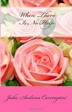 When There Is No Help by Julia Audrina Carrington, http://www.amazon.com/gp/product/1480169153/ref=cm_sw_r_pi_alp_iSV9qb1Y6S6KG