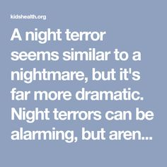 A night terror seems similar to a nightmare, but it's far more dramatic. Night terrors can be alarming, but aren't usually cause for concern or a sign of a medical issue.