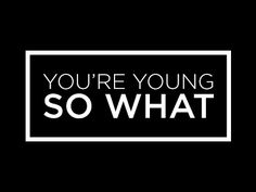 visualgraphic:    You're young. So what?