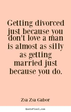 Zsa Zsa Gabor picture quotes - Getting divorced just because you don't love.. - Love quote