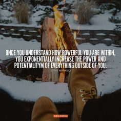 """""""Once you understand how powerful you are within, you exponentially increase the power and potential of everything outside of you """""""