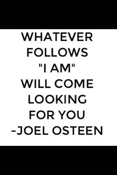 "Whatever follows ""I am"" will come looking for you.  - Joel Osteen"