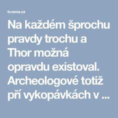 Na každém šprochu pravdy trochu a Thor možná opravdu existoval. Archeologové totiž pří vykopávkách v Dánsku objevili jeho kladivo! Thor