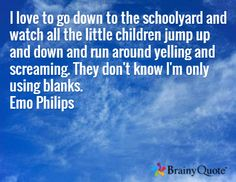 Emo Philips. I love to go down to the schoolyard and watch all the little children jump up and down and run around yelling and screaming. They don't know I'm only using blanks.