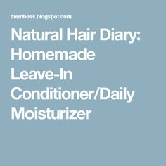 Natural Hair Diary: Homemade Leave-In Conditioner/Daily Moisturizer