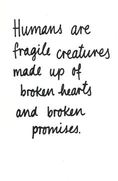 Humans are fragile creatures made up of broken hearts and broken promises.