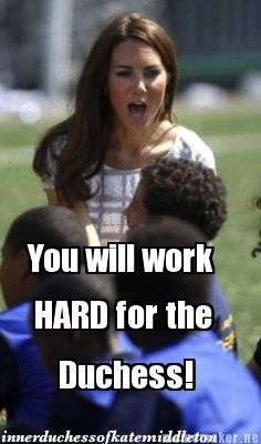 Now get to it! (The Inner Duchess of Kate Middleton). Hahaha she's the leader here, just follow her.