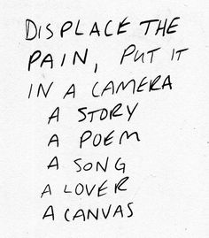 displace the pain, put it in a camera, a story, a poem, a song, a lover, a canvas.