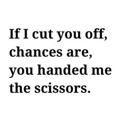 If I cut you off, chances are, you handed me the scissors... Yeah this is definitely true