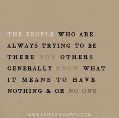 """The people who are always trying to be there for others generally know what it means to have nothing and or no one."""