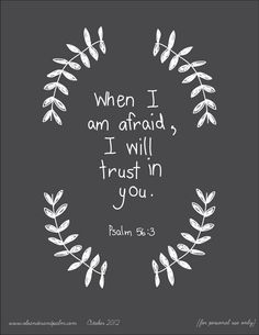 Psalm 56:3. Need to recite this over and over in the next couple of weeks.
