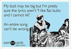 i've been saying it for years - there are no songs about flat butts (and there never should be!)