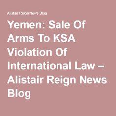 Yemen: Sale Of Arms To KSA Violation Of International Law – Alistair Reign News Blog