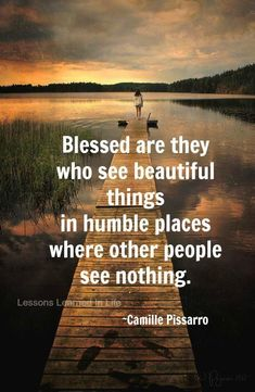 """Blessed are they who see beautiful things in humble place where other people see nothing. "" Camille Pissarro words of inspiration wise quotes The Words, Cool Words, Great Quotes, Inspirational Quotes, Motivational, Picture Quotes And Sayings, Beautiful Pictures With Quotes, Meaningful Quotes, Camille Pissarro"