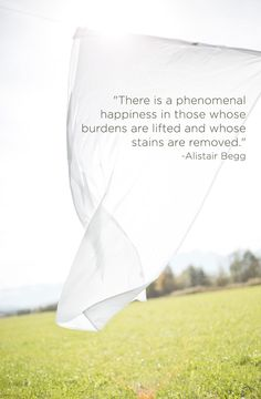 """There is a phenomenal happiness in those whose burdens are lifted and whose stains are removed."" -Alistair Begg"