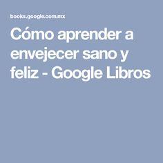 Cómo aprender a envejecer sano y feliz - Google Libros