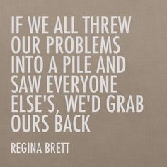 """If we all threw our problems into a pile and saw everyone else's, we'd grab ours back."" -Regina Brett #quotes"