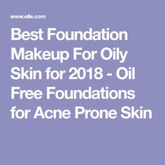 Best Foundation Makeup For Oily Skin for 2018 - Oil Free Foundations for Acne Prone Skin