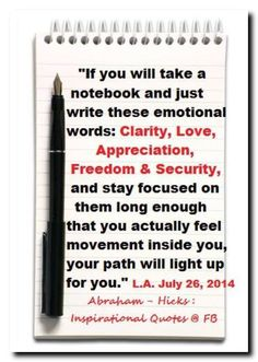 If you will take a notebook and just write these emotional words: Clarity, Love, Appreciation, Freedom & Security, and stay focused on them long enough that you actually feel movement inside you, your path will light up for you. Abraham-Hicks Quotes (AHQ2851) #workshop
