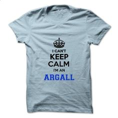 I cant keep calm Im an ARGALL - #gifts for guys #funny gift