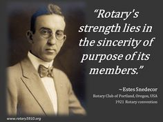 """Rotary's strength lies in the sincerity of purpose of its members.""  ~Estes Snedecor Rotary Club of Portland, Oregon, USA 1921 Rotary convention"