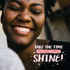 TAKE THE TIME to make your teeth shine! A dazzling smile is the result of diligent twice-daily brushing and daily flossing!