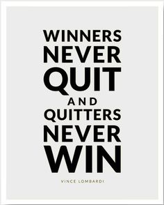 Winners never quit and quitters never win. -Vince Lombardi.