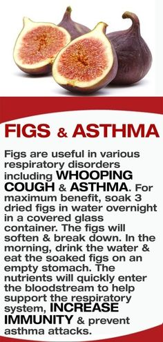 Figs are useful in various respiratory disorders including whooping cough & asthma. For maximum benefit, soak 3 dried figs in water overnight in a covered glass container. The figs will soften & break down. In the morning, drink the water & eat the soaked figs on an empty stomach. The nutrients will quickly enter the bloodstream to help support the respiratory system, increase immunity & prevent asthma attacks.