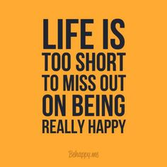 too short to not be happy.